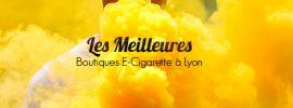 Cigarette Electronique Lyon : Meilleurs magasins de e-liquide et e-cigarette